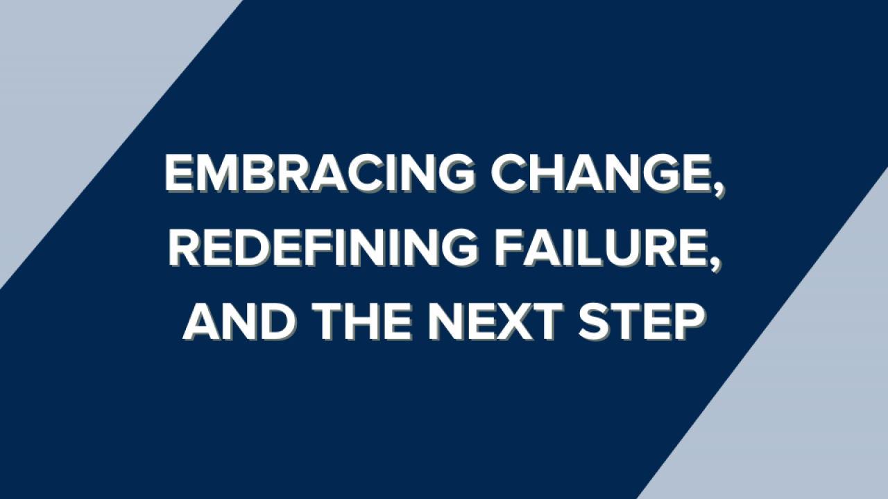 Embracing change, redefining failure, and the next step